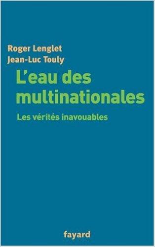 L'eau des multinationales, les vérités inavouables chez Fayard de R Lenglet et JL Touly